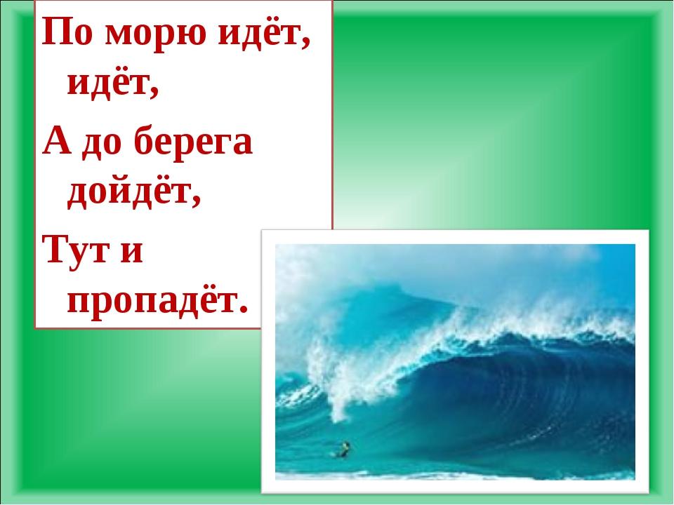По морю идёт, идёт, А до берега дойдёт, Тут и пропадёт.