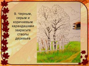 9. Черным, серым и коричневым карандашами закрасьте стволы деревьев