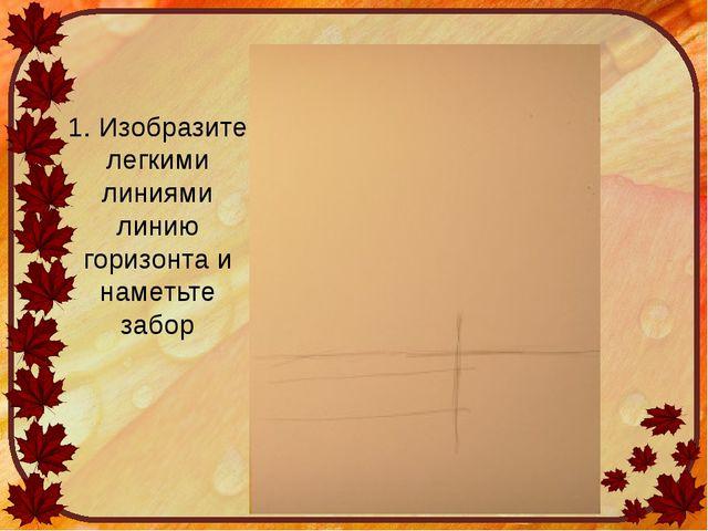 1. Изобразите легкими линиями линию горизонта и наметьте забор