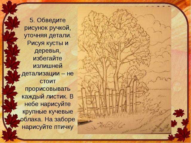 5. Обведите рисунок ручкой, уточняя детали. Рисуя кусты и деревья, избегайте...