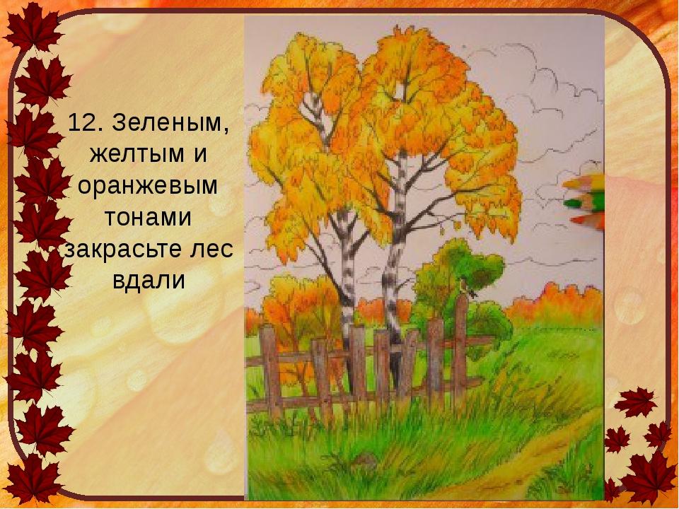 12. Зеленым, желтым и оранжевым тонами закрасьте лес вдали