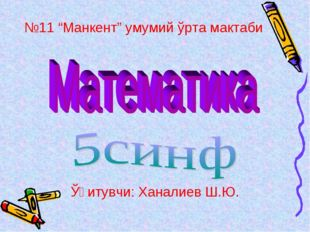 "№11 ""Манкент"" умумий ўрта мактаби Ўқитувчи: Ханалиев Ш.Ю."