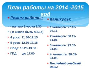 План работы на 2014 -2015 год Режим работы: - начало 1 урока 8.30 ( в школе б