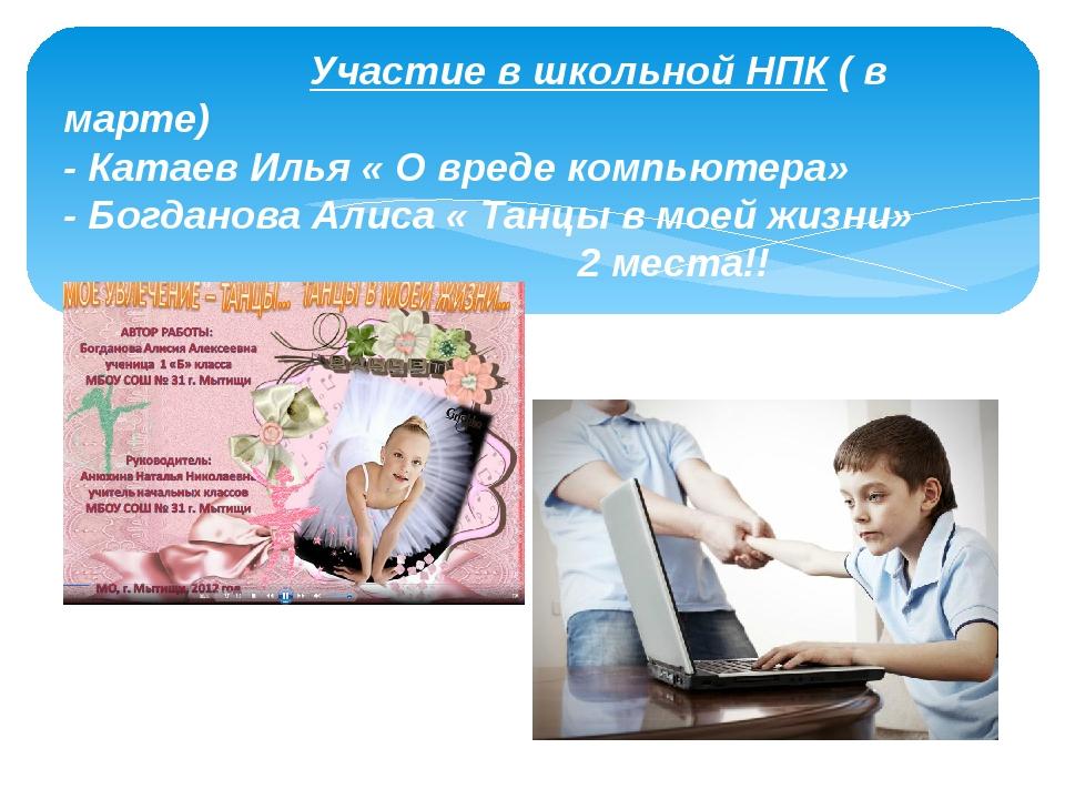 Участие в школьной НПК ( в марте) - Катаев Илья « О вреде компьютера» - Богд...