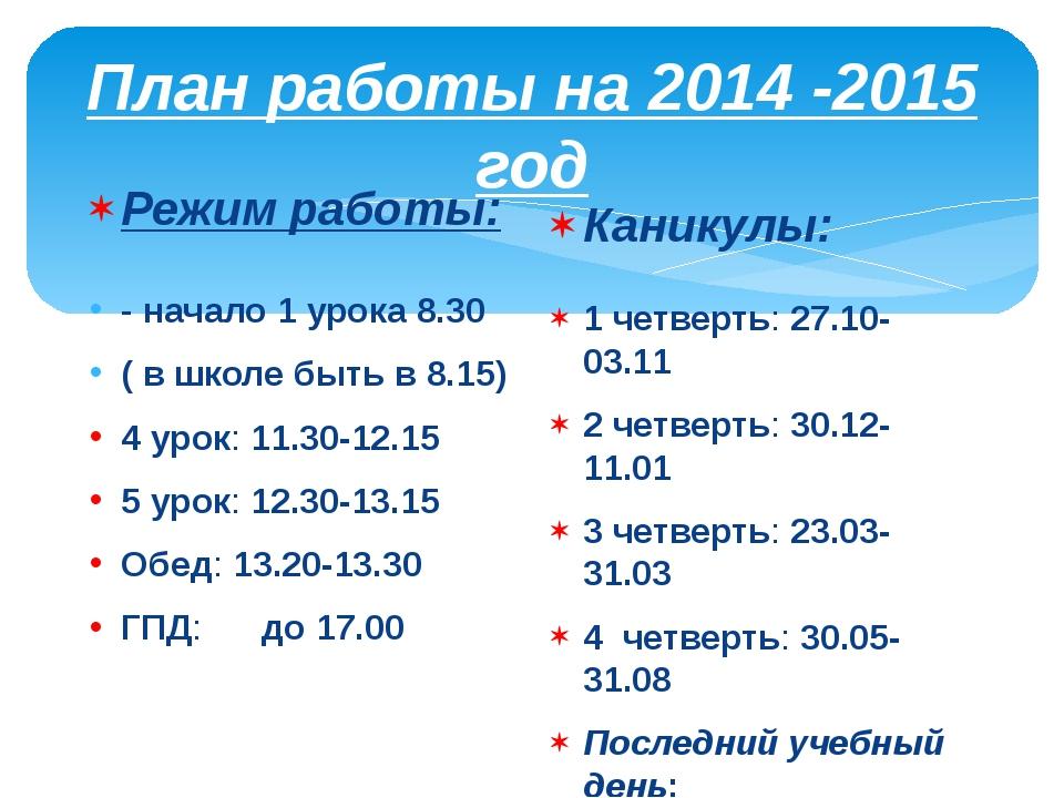 План работы на 2014 -2015 год Режим работы: - начало 1 урока 8.30 ( в школе б...