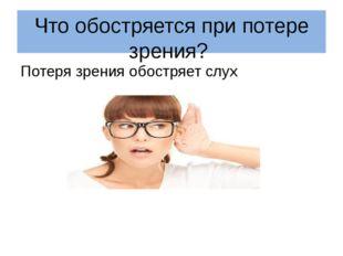 Что обостряется при потере зрения? Потеря зрения обостряет слух