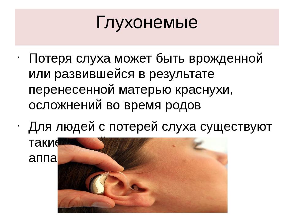 Глухонемые Потеря слуха может быть врожденной или развившейся в результате пе...