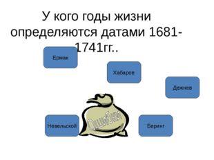 У кого годы жизни определяются датами 1681-1741гг.. Ермак Хабаров Дежнев Бери