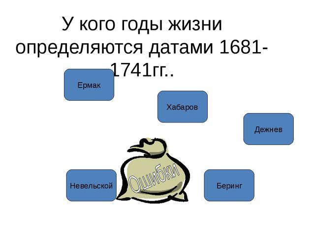 У кого годы жизни определяются датами 1681-1741гг.. Ермак Хабаров Дежнев Бери...