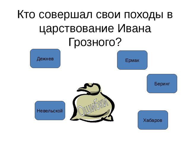 Кто совершал свои походы в царствование Ивана Грозного? Дежнев Ермак Невельск...