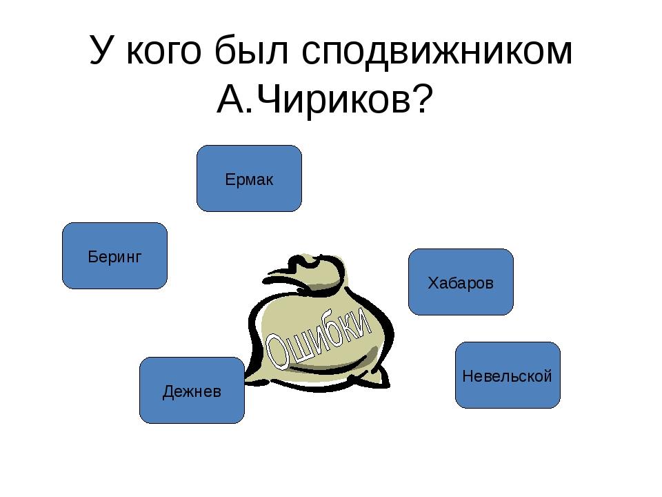 У кого был сподвижником А.Чириков? Ермак Дежнев Хабаров Невельской Беринг