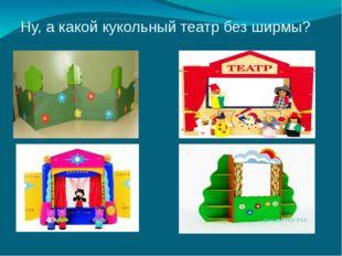 Ну, а какой кукольный театр без ширмы?