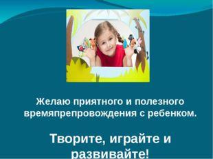 Желаю приятного и полезного времяпрепровождения с ребенком. Творите, играйте