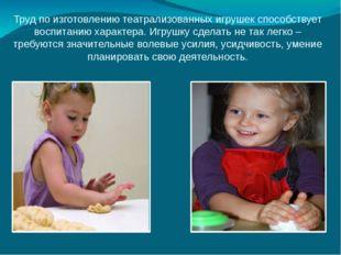 Труд по изготовлению театрализованных игрушек способствует воспитанию характе