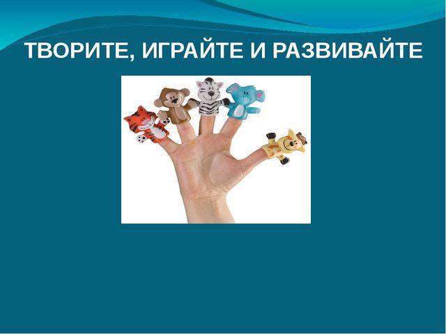 ТВОРИТЕ, ИГРАЙТЕ И РАЗВИВАЙТЕ Рекомендации по изготовлению пальчиковых театр...