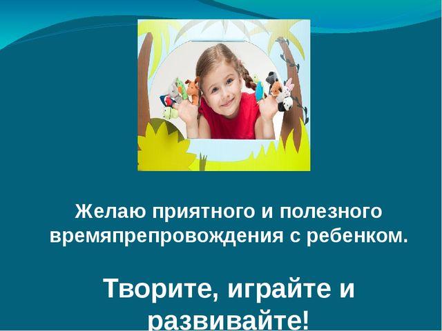 Желаю приятного и полезного времяпрепровождения с ребенком. Творите, играйте...