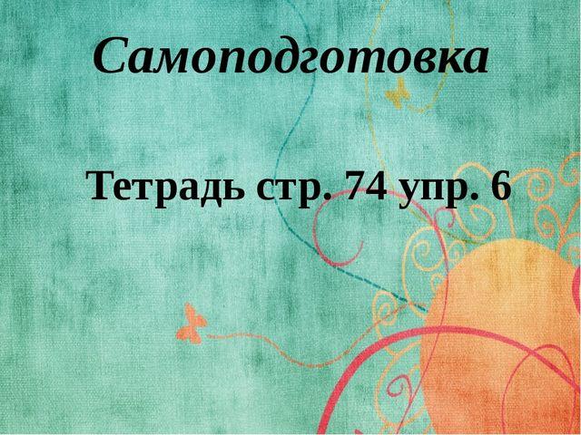 Самоподготовка Тетрадь стр. 74 упр. 6