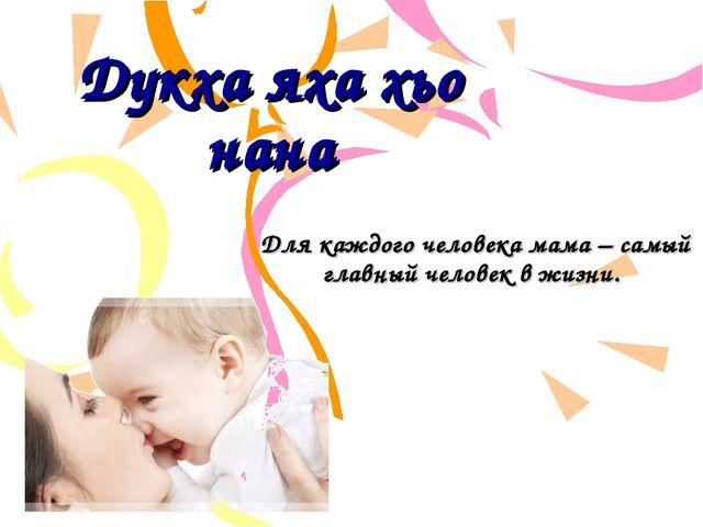 Дукха яха хьо нана Для каждого человека мама – самый главный человек в жизни.