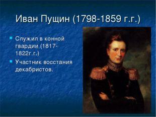 Иван Пущин (1798-1859 г.г.) Служил в конной гвардии (1817-1822г.г.) Участник