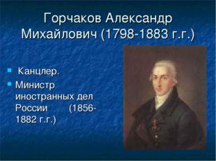 Горчаков Александр Михайлович (1798-1883 г.г.) Канцлер. Министр иностранных д