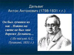 Дельвиг Антон Антонович (1798-1831 г.г.) Он был лучшим из нас . Никто на свет