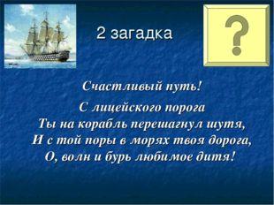 2 загадка Счастливый путь! С лицейского порога Ты на корабль перешагнул шутя,