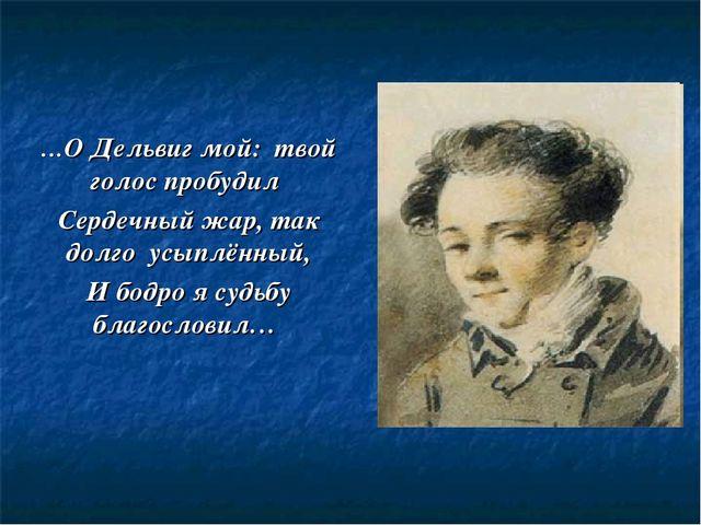 …О Дельвиг мой: твой голос пробудил Сердечный жар, так долго усыплённый, И бо...