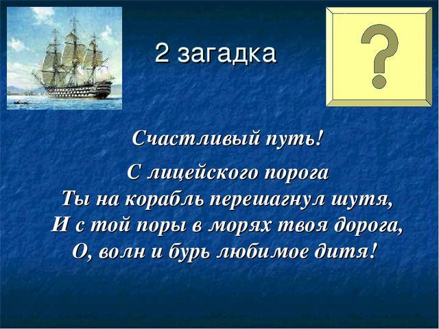 2 загадка Счастливый путь! С лицейского порога Ты на корабль перешагнул шутя,...