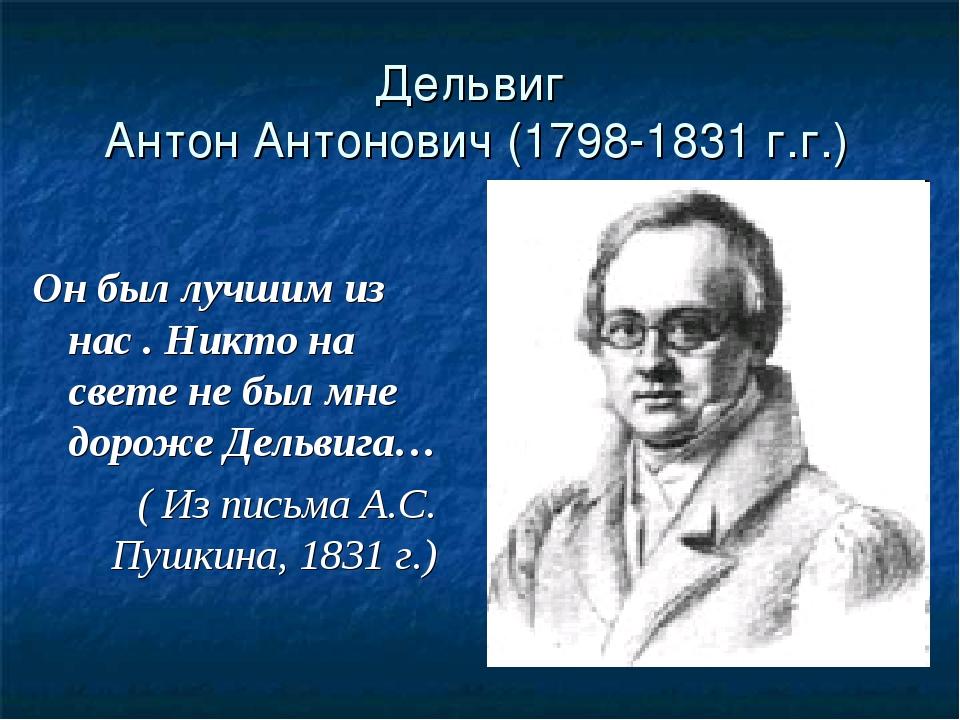 Дельвиг Антон Антонович (1798-1831 г.г.) Он был лучшим из нас . Никто на свет...