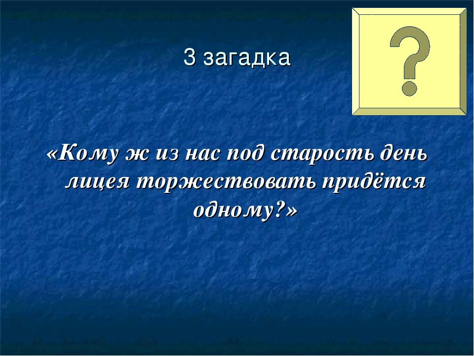 3 загадка «Кому ж из нас под старость день лицея торжествовать придётся одно...