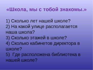 «Школа, мы с тобой знакомы.» 1) Сколько лет нашей школе? 2) На какой улице ра