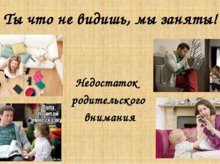 Ты что не видишь, мы заняты! Недостаток родительского внимания