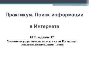 Практикум. Поиск информации в Интернете ЕГЭ задание 17 Умение осуществлять по