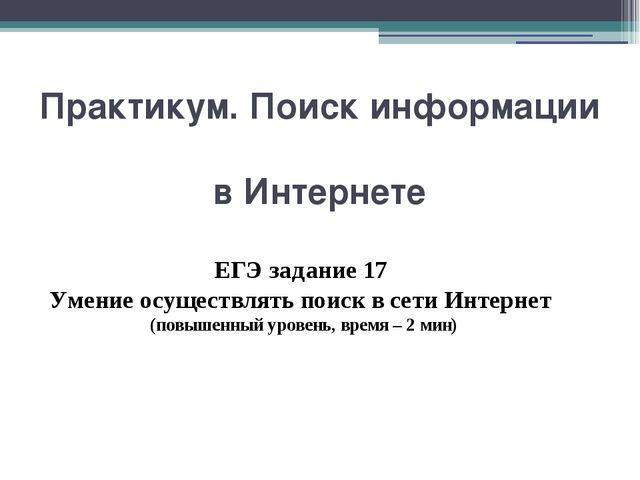 Практикум. Поиск информации в Интернете ЕГЭ задание 17 Умение осуществлять по...