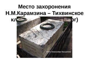 Место захоронения Н.М.Карамзина – Тихвинское кладбище (С.-Петербург)