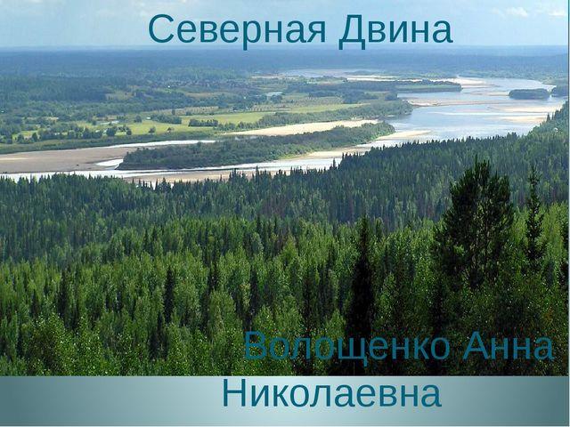 Северная Двина Волощенко Анна Николаевна Учитель географии
