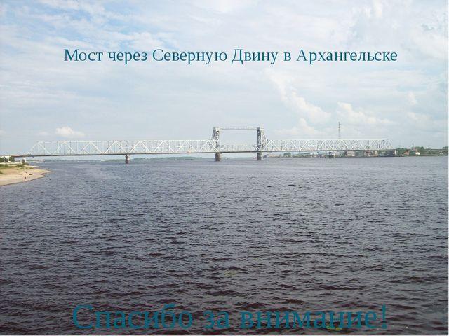 Мост через Северную Двину в Архангельске Спасибо за внимание!