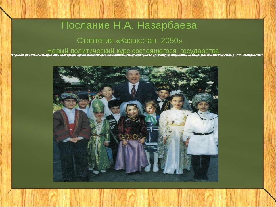 Послание Н.А. Назарбаева Стратегия «Казахстан -2050» Новый политический курс...