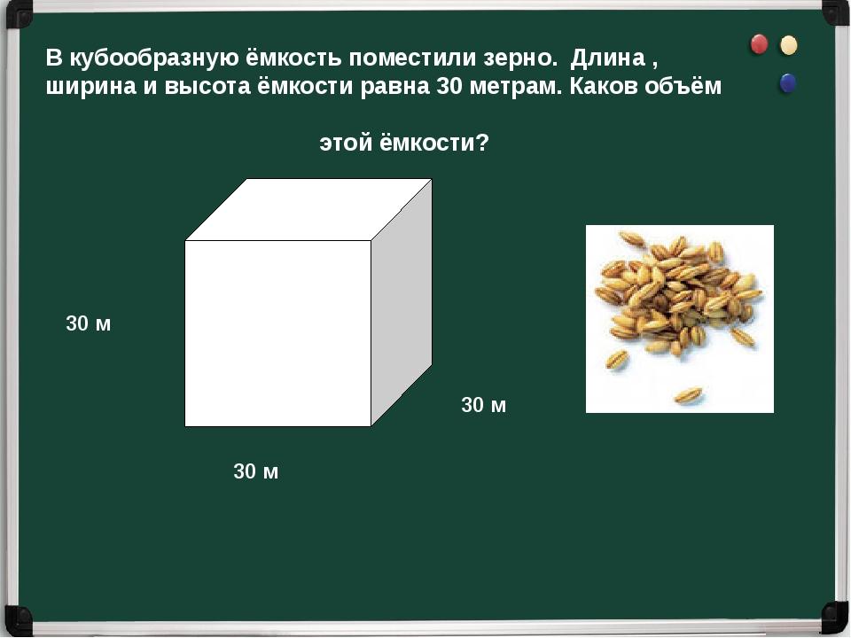 В кубообразную ёмкость поместили зерно. Длина , ширина и высота ёмкости равна...
