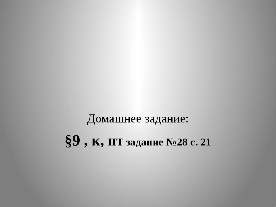 Домашнее задание: §9 , к, ПТ задание №28 с. 21