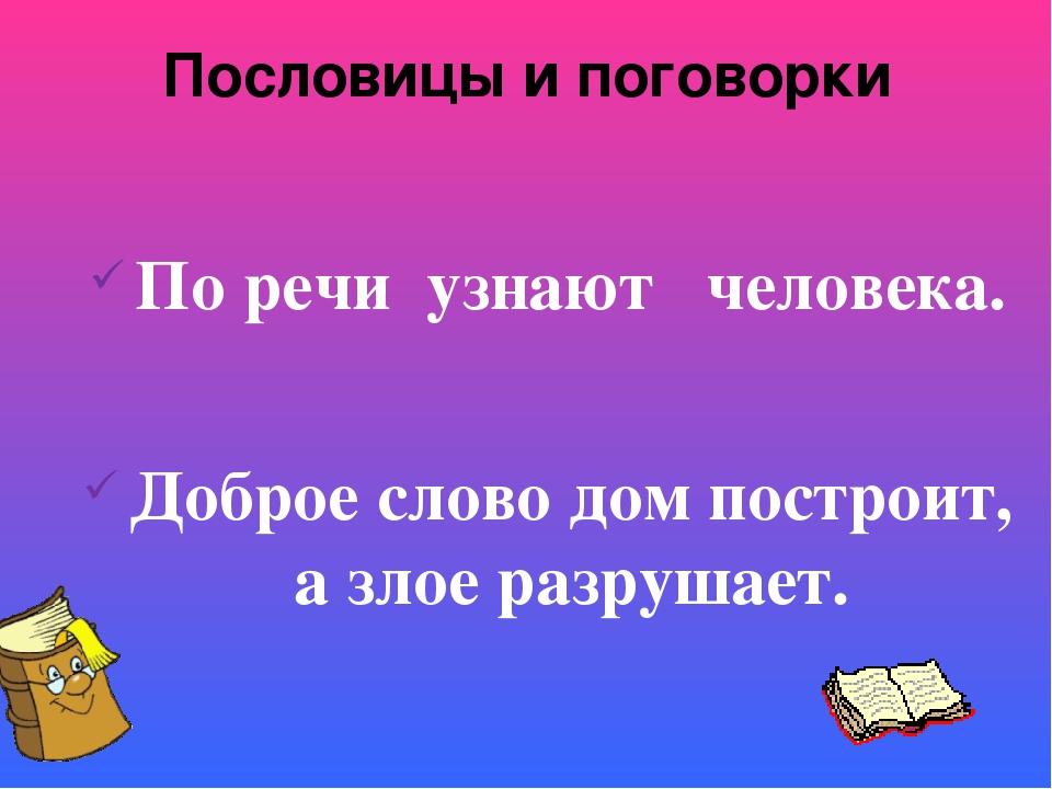Пословицы и поговорки По речи узнают человека. Доброе слово дом построит, а з...
