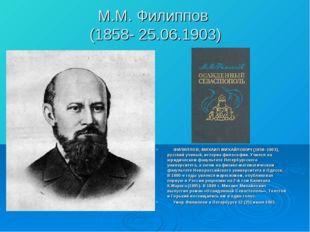 М.М. Филиппов (1858- 25.06.1903) ФИЛИППОВ, МИХАИЛ МИХАЙЛОВИЧ (1858–1903), рус