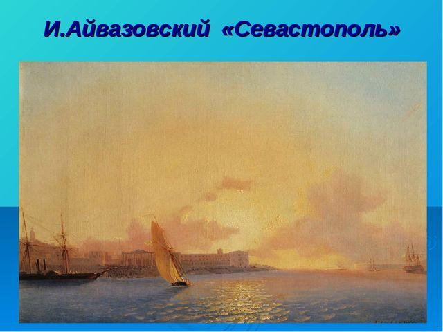 И.Айвазовский «Севастополь»