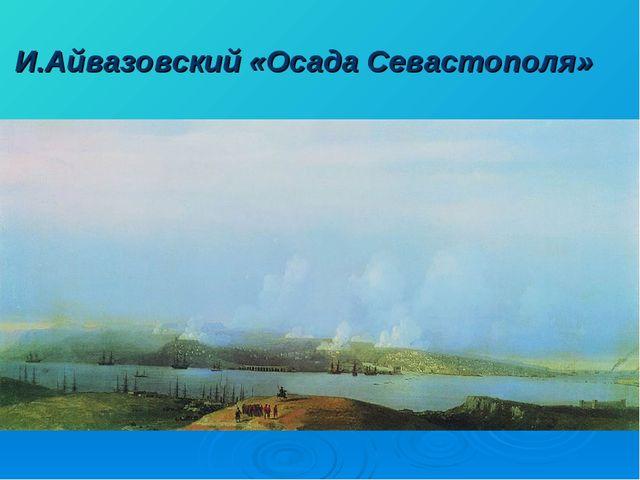 И.Айвазовский «Осада Севастополя»