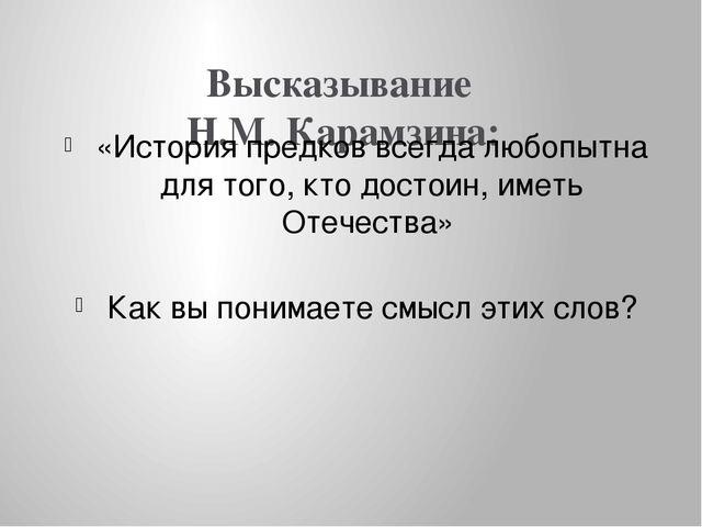 Высказывание Н.М. Карамзина: «История предков всегда любопытна для того, кто...