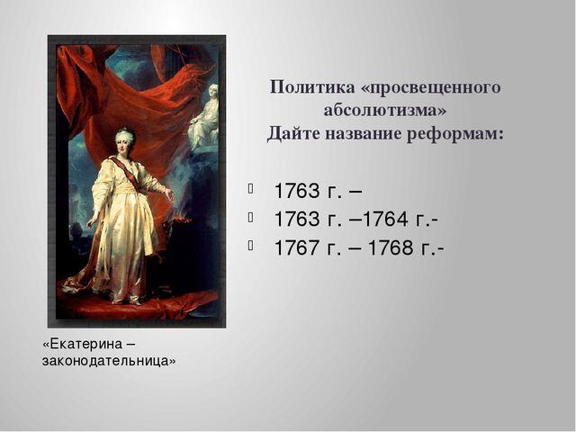 Политика «просвещенного абсолютизма» Дайте название реформам: 1763 г. – 1763...
