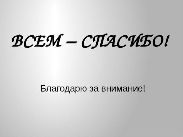 ВСЕМ – СПАСИБО! Благодарю за внимание!