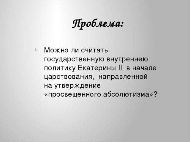 Можно ли считать государственную внутреннею политику Екатерины II в начале ц...
