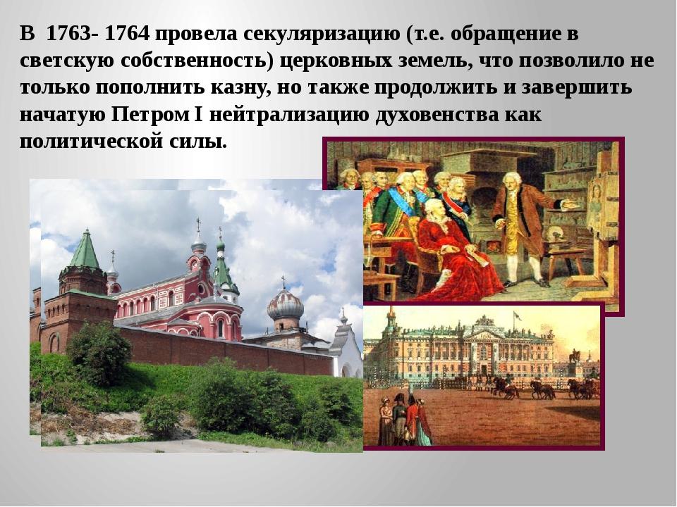В 1763- 1764 провела секуляризацию (т.е. обращение в светскую собственность)...