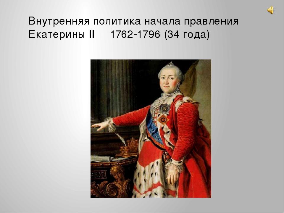 Внутренняя политика начала правления Екатерины II 1762-1796 (34 года)